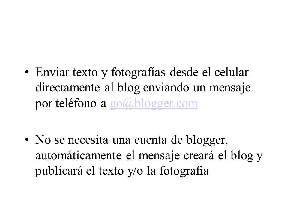 Enviar texto y fotografías desde el celular directamente al blog enviando un mensaje por teléfono a go@blogger.comgo@blogger.com No se necesita una cuenta de blogger, automáticamente el mensaje creará el blog y publicará el texto y/o la fotografía