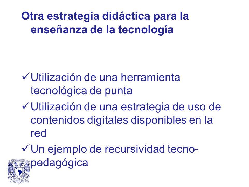 Otra estrategia didáctica para la enseñanza de la tecnología Utilización de una herramienta tecnológica de punta Utilización de una estrategia de uso de contenidos digitales disponibles en la red Un ejemplo de recursividad tecno- pedagógica