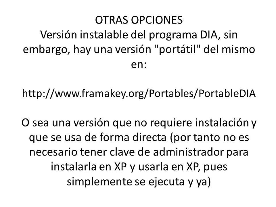 OTRAS OPCIONES Versión instalable del programa DIA, sin embargo, hay una versión portátil del mismo en: http://www.framakey.org/Portables/PortableDIA O sea una versión que no requiere instalación y que se usa de forma directa (por tanto no es necesario tener clave de administrador para instalarla en XP y usarla en XP, pues simplemente se ejecuta y ya)