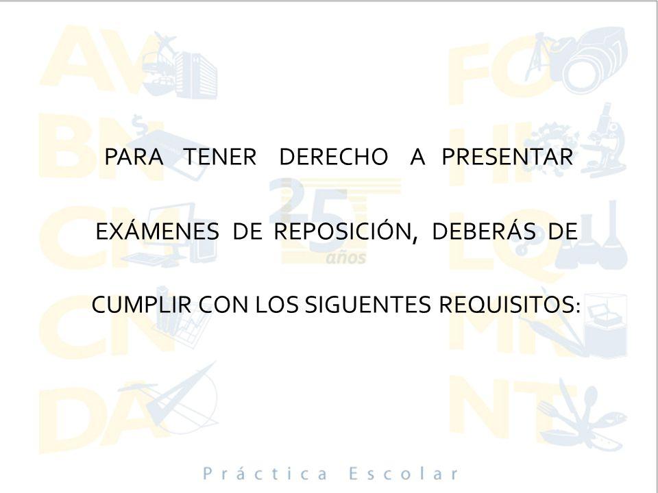 PARA TENER DERECHO A PRESENTAR EXÁMENES DE REPOSICIÓN, DEBERÁS DE CUMPLIR CON LOS SIGUENTES REQUISITOS: