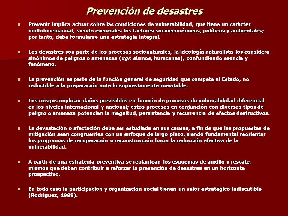 Prevención de desastres Prevenir implica actuar sobre las condiciones de vulnerabilidad, que tiene un carácter multidimensional, siendo esenciales los factores socioeconómicos, políticos y ambientales; por tanto, debe formularse una estrategia integral.