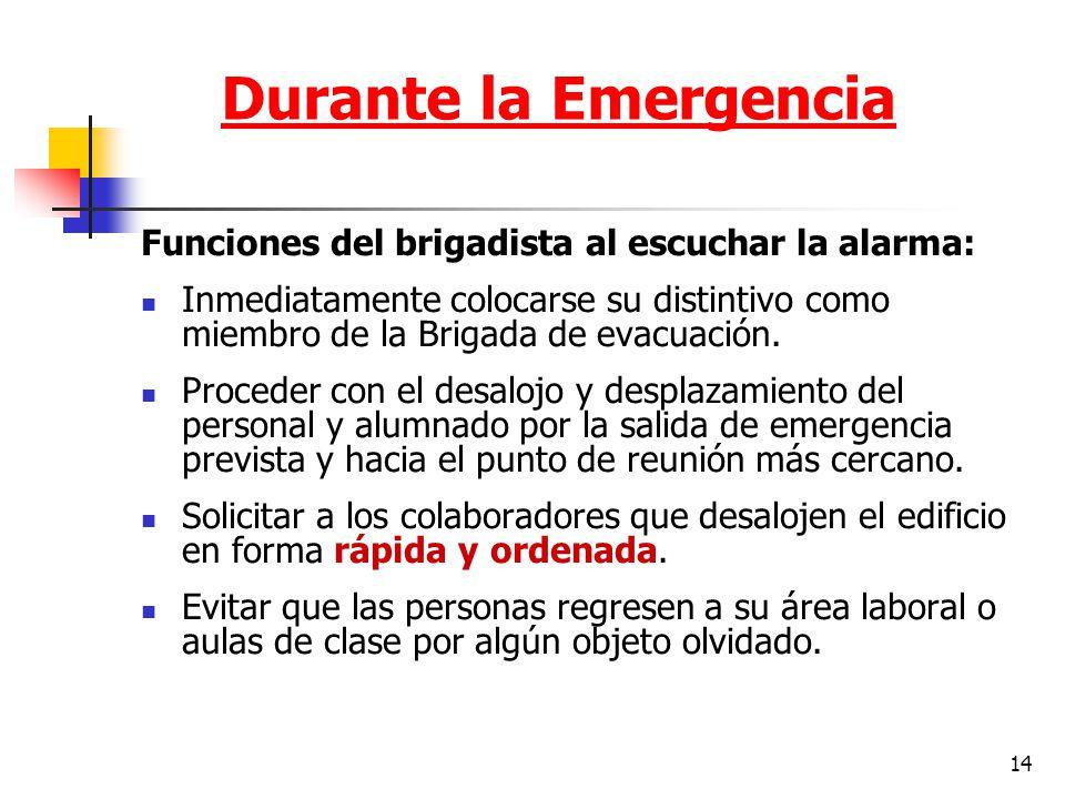 14 Durante la Emergencia Funciones del brigadista al escuchar la alarma: Inmediatamente colocarse su distintivo como miembro de la Brigada de evacuaci