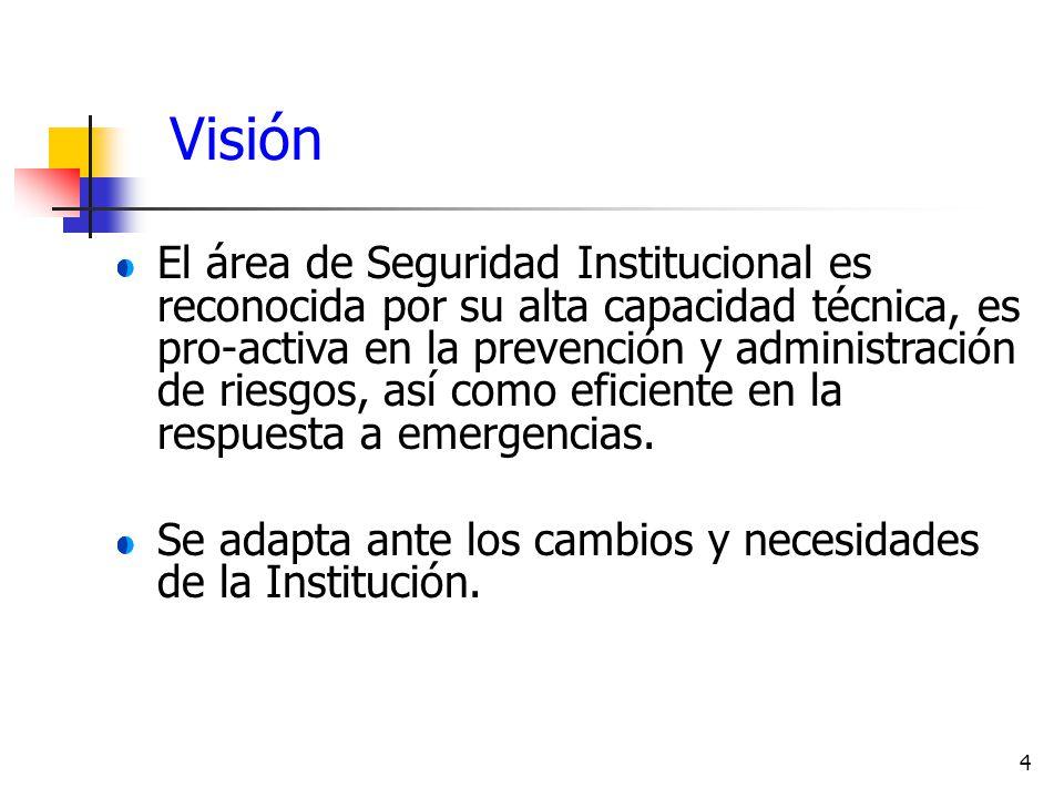 4 Visión El área de Seguridad Institucional es reconocida por su alta capacidad técnica, es pro-activa en la prevención y administración de riesgos, a