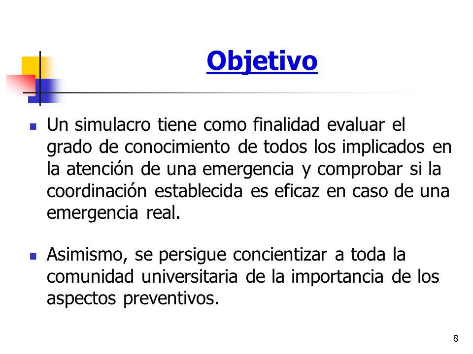 8 Objetivo Un simulacro tiene como finalidad evaluar el grado de conocimiento de todos los implicados en la atención de una emergencia y comprobar si