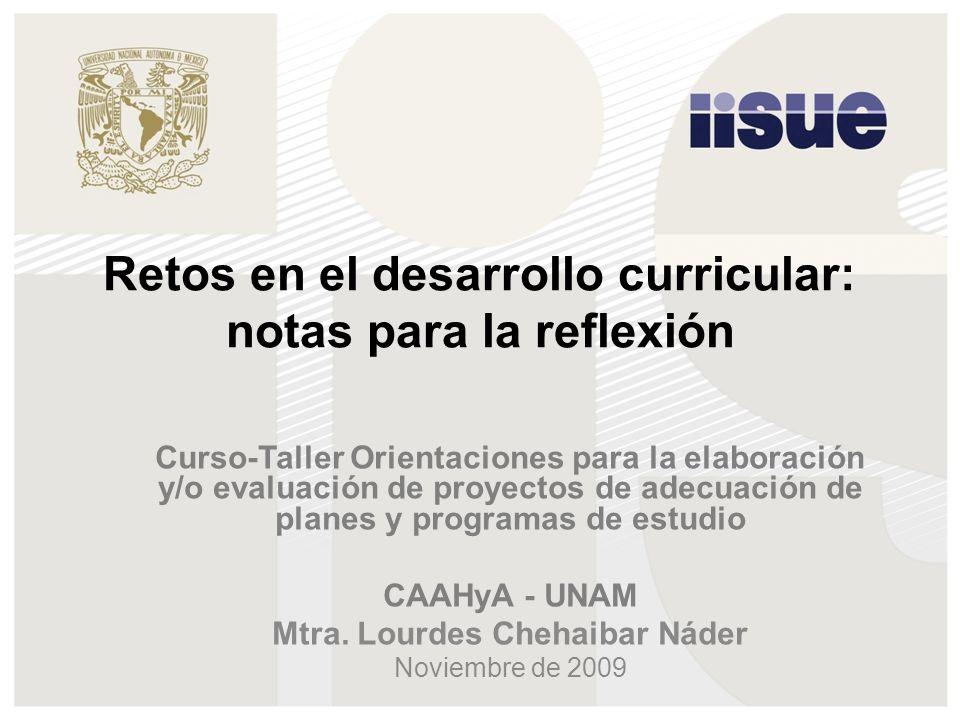 Retos en el desarrollo curricular: notas para la reflexión Curso-Taller Orientaciones para la elaboración y/o evaluación de proyectos de adecuación de planes y programas de estudio CAAHyA - UNAM Mtra.