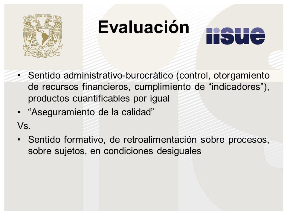 Evaluación Sentido administrativo-burocrático (control, otorgamiento de recursos financieros, cumplimiento de indicadores), productos cuantificables p