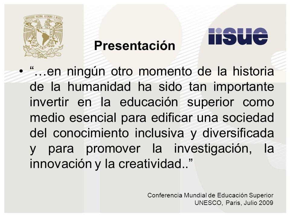 Conferencia Mundial de Educación Superior UNESCO, Paris, Julio 2009 …en ningún otro momento de la historia de la humanidad ha sido tan importante invertir en la educación superior como medio esencial para edificar una sociedad del conocimiento inclusiva y diversificada y para promover la investigación, la innovación y la creatividad..