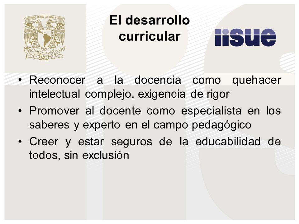 El desarrollo curricular Reconocer a la docencia como quehacer intelectual complejo, exigencia de rigor Promover al docente como especialista en los s