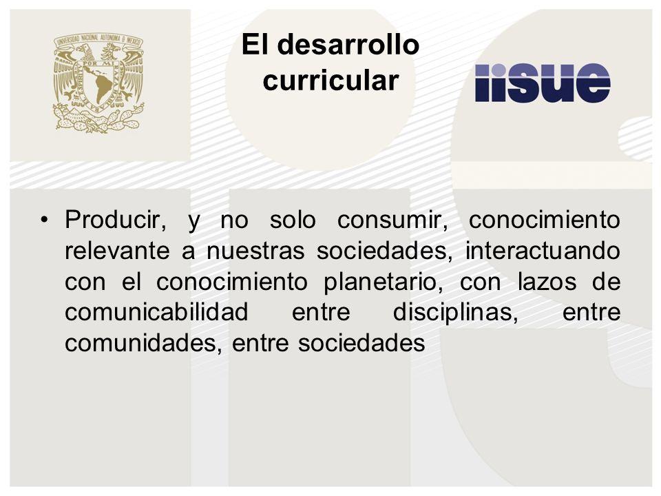 El desarrollo curricular Producir, y no solo consumir, conocimiento relevante a nuestras sociedades, interactuando con el conocimiento planetario, con lazos de comunicabilidad entre disciplinas, entre comunidades, entre sociedades