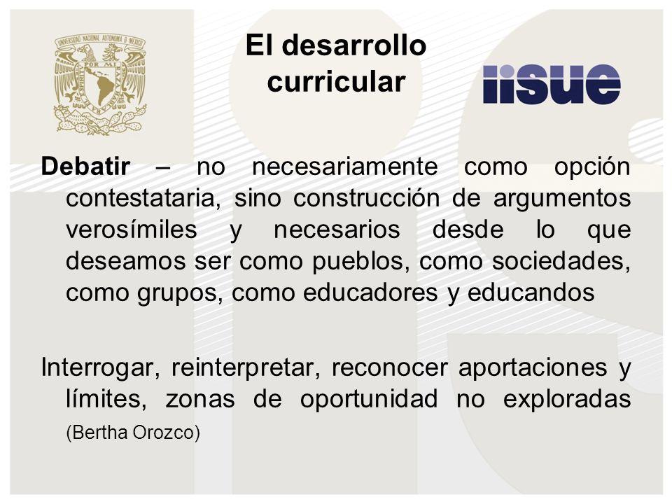 El desarrollo curricular Debatir – no necesariamente como opción contestataria, sino construcción de argumentos verosímiles y necesarios desde lo que deseamos ser como pueblos, como sociedades, como grupos, como educadores y educandos Interrogar, reinterpretar, reconocer aportaciones y límites, zonas de oportunidad no exploradas (Bertha Orozco)