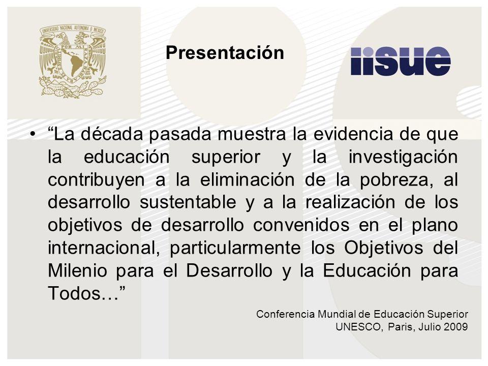 Conferencia Mundial de Educación Superior UNESCO, Paris, Julio 2009 La década pasada muestra la evidencia de que la educación superior y la investigación contribuyen a la eliminación de la pobreza, al desarrollo sustentable y a la realización de los objetivos de desarrollo convenidos en el plano internacional, particularmente los Objetivos del Milenio para el Desarrollo y la Educación para Todos… Presentación