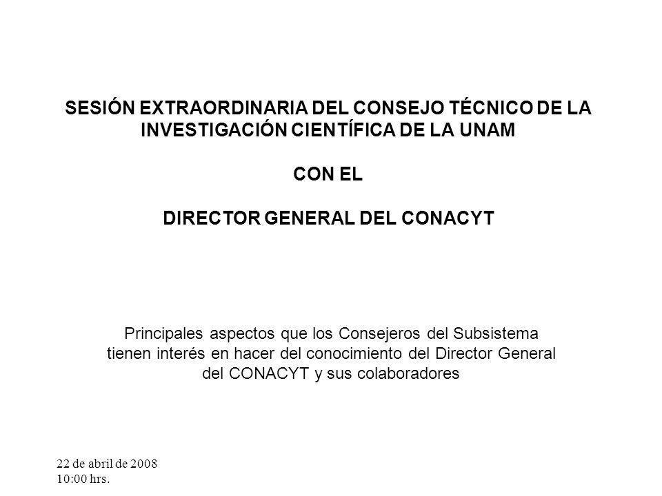 22 de abril de 2008 10:00 hrs. SESIÓN EXTRAORDINARIA DEL CONSEJO TÉCNICO DE LA INVESTIGACIÓN CIENTÍFICA DE LA UNAM CON EL DIRECTOR GENERAL DEL CONACYT