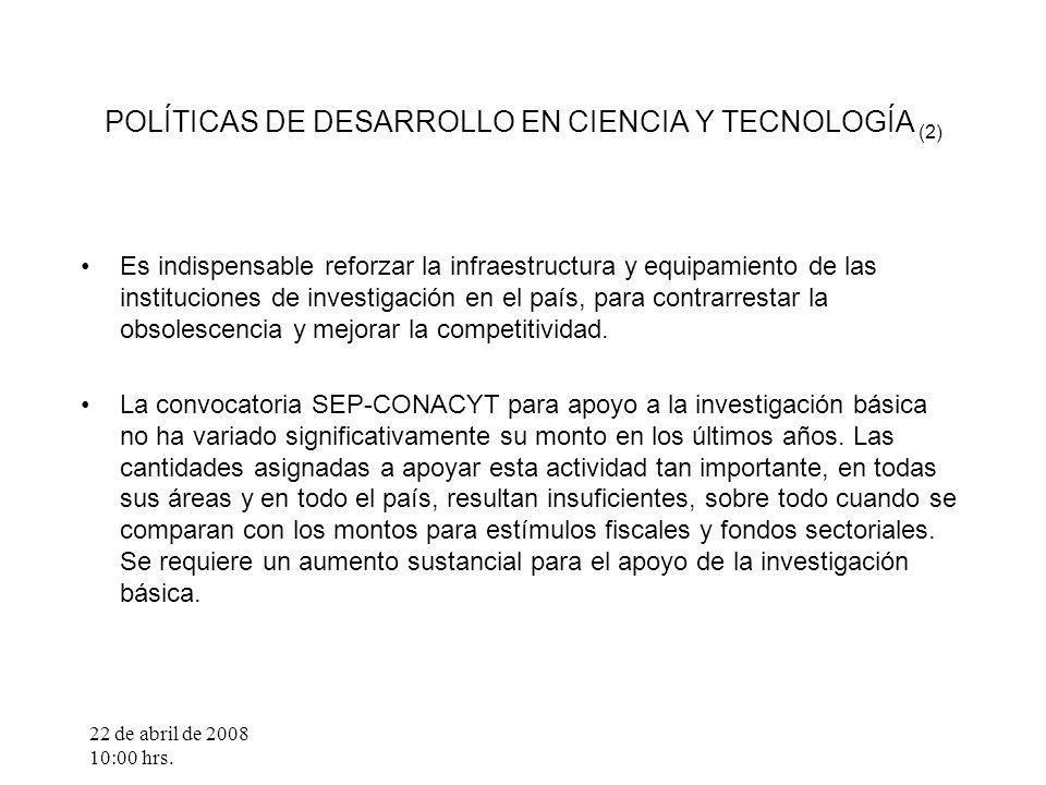 22 de abril de 2008 10:00 hrs. POLÍTICAS DE DESARROLLO EN CIENCIA Y TECNOLOGÍA (2) Es indispensable reforzar la infraestructura y equipamiento de las