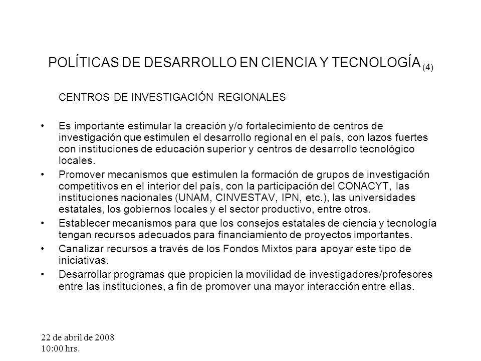 22 de abril de 2008 10:00 hrs. POLÍTICAS DE DESARROLLO EN CIENCIA Y TECNOLOGÍA (4) CENTROS DE INVESTIGACIÓN REGIONALES Es importante estimular la crea