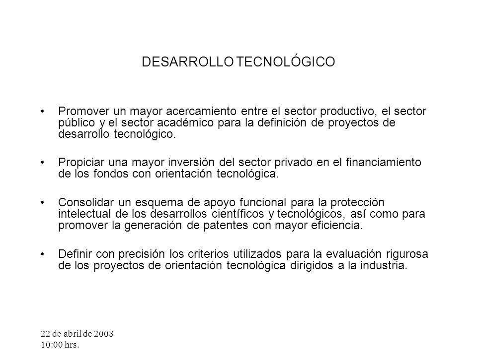 22 de abril de 2008 10:00 hrs. DESARROLLO TECNOLÓGICO Promover un mayor acercamiento entre el sector productivo, el sector público y el sector académi