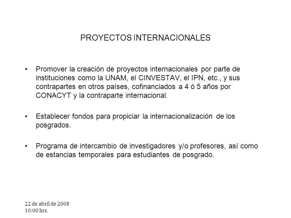 22 de abril de 2008 10:00 hrs. PROYECTOS INTERNACIONALES Promover la creación de proyectos internacionales por parte de instituciones como la UNAM, el