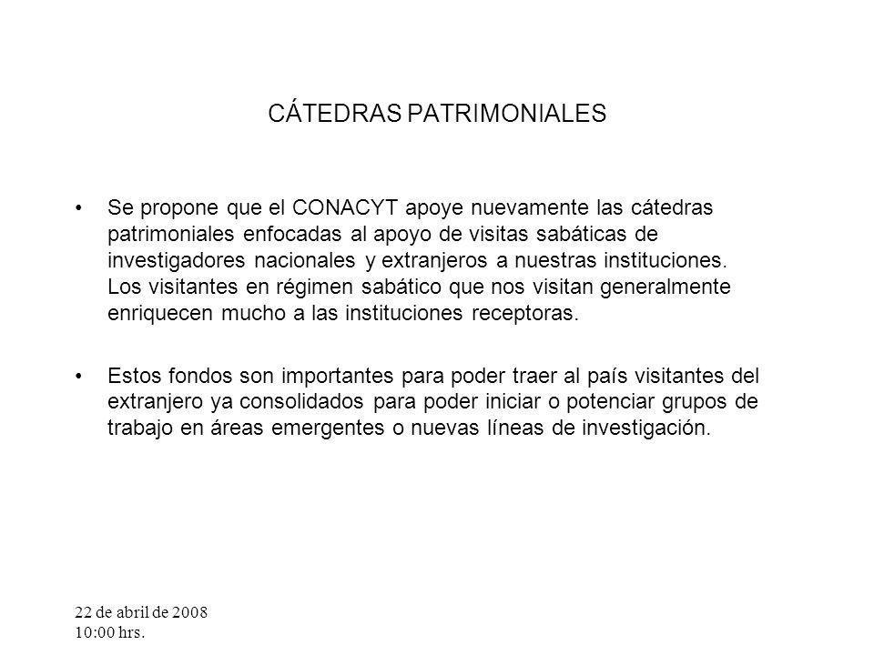 22 de abril de 2008 10:00 hrs. CÁTEDRAS PATRIMONIALES Se propone que el CONACYT apoye nuevamente las cátedras patrimoniales enfocadas al apoyo de visi