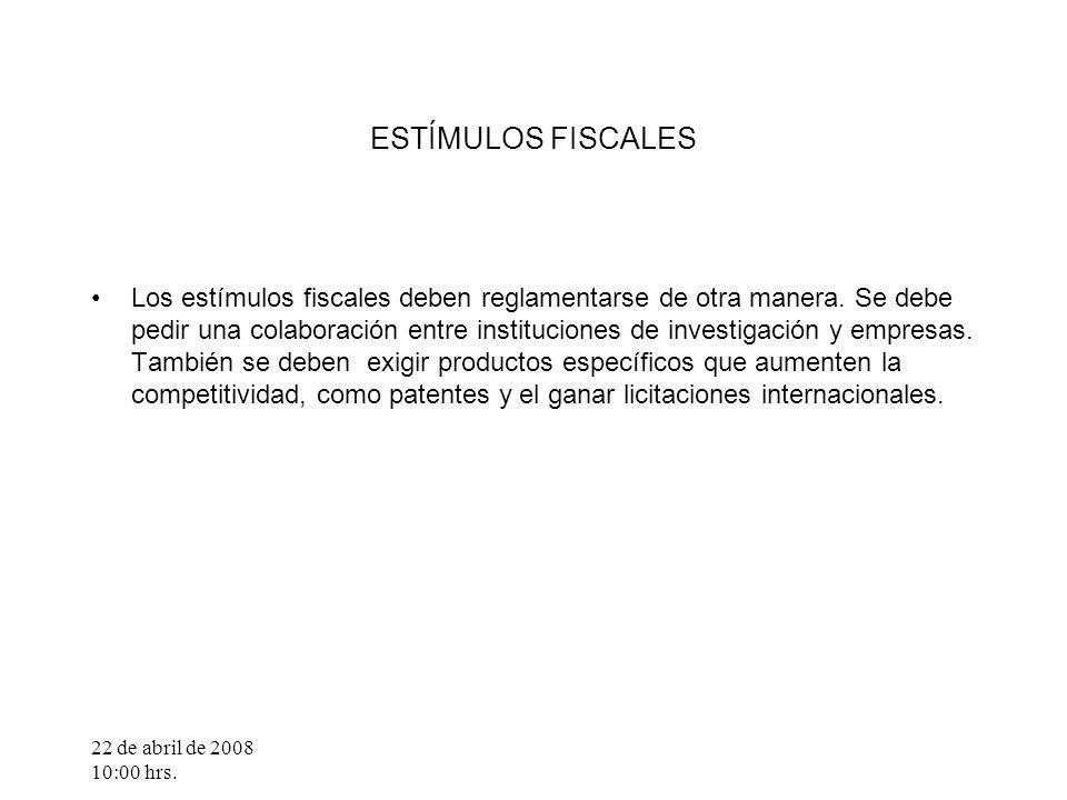 22 de abril de 2008 10:00 hrs. ESTÍMULOS FISCALES Los estímulos fiscales deben reglamentarse de otra manera. Se debe pedir una colaboración entre inst