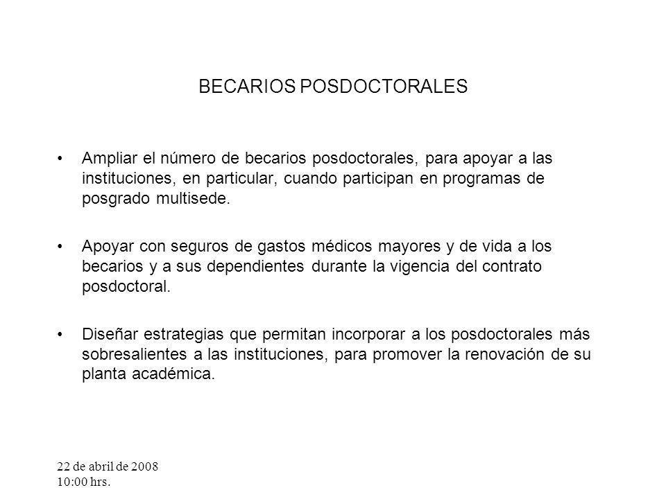 22 de abril de 2008 10:00 hrs. BECARIOS POSDOCTORALES Ampliar el número de becarios posdoctorales, para apoyar a las instituciones, en particular, cua