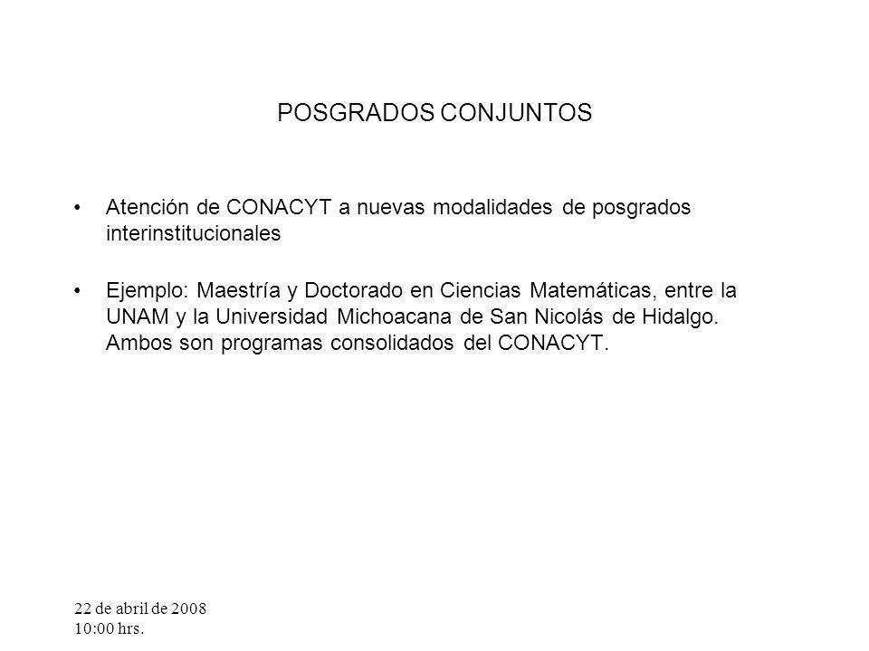 22 de abril de 2008 10:00 hrs. POSGRADOS CONJUNTOS Atención de CONACYT a nuevas modalidades de posgrados interinstitucionales Ejemplo: Maestría y Doct