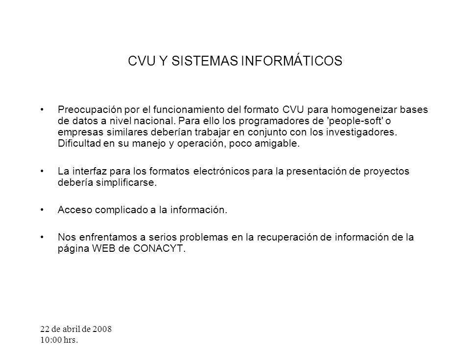 22 de abril de 2008 10:00 hrs. CVU Y SISTEMAS INFORMÁTICOS Preocupación por el funcionamiento del formato CVU para homogeneizar bases de datos a nivel