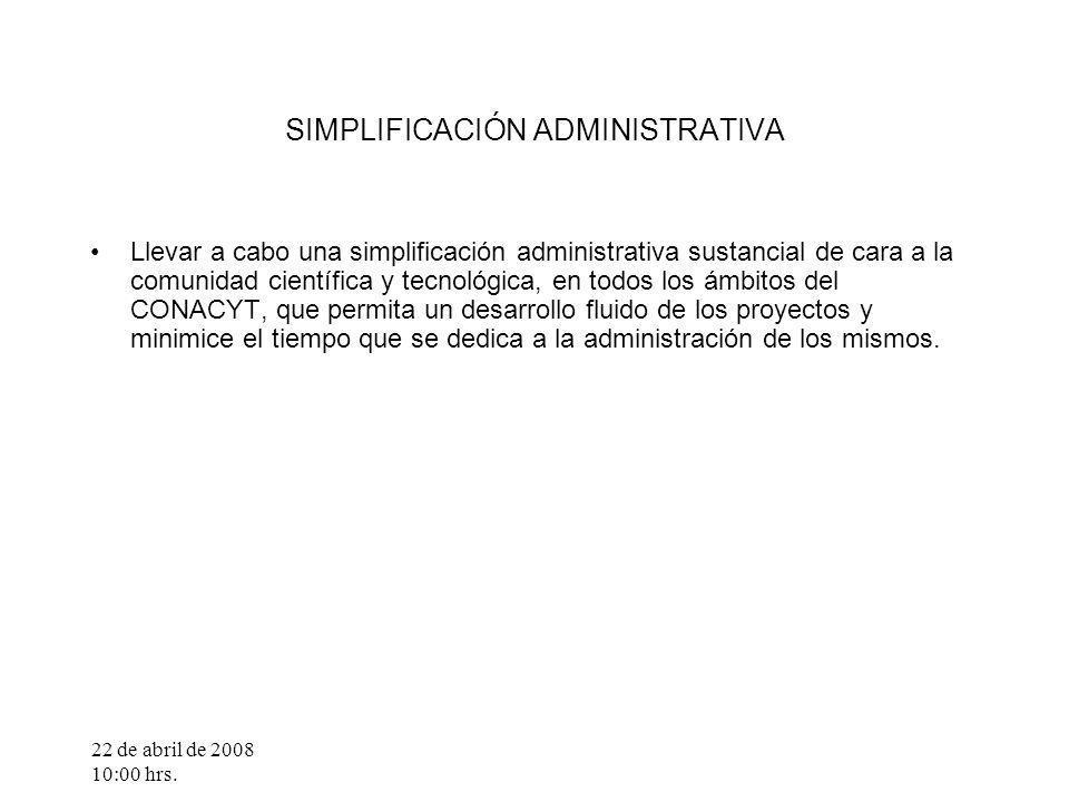 22 de abril de 2008 10:00 hrs. SIMPLIFICACIÓN ADMINISTRATIVA Llevar a cabo una simplificación administrativa sustancial de cara a la comunidad científ