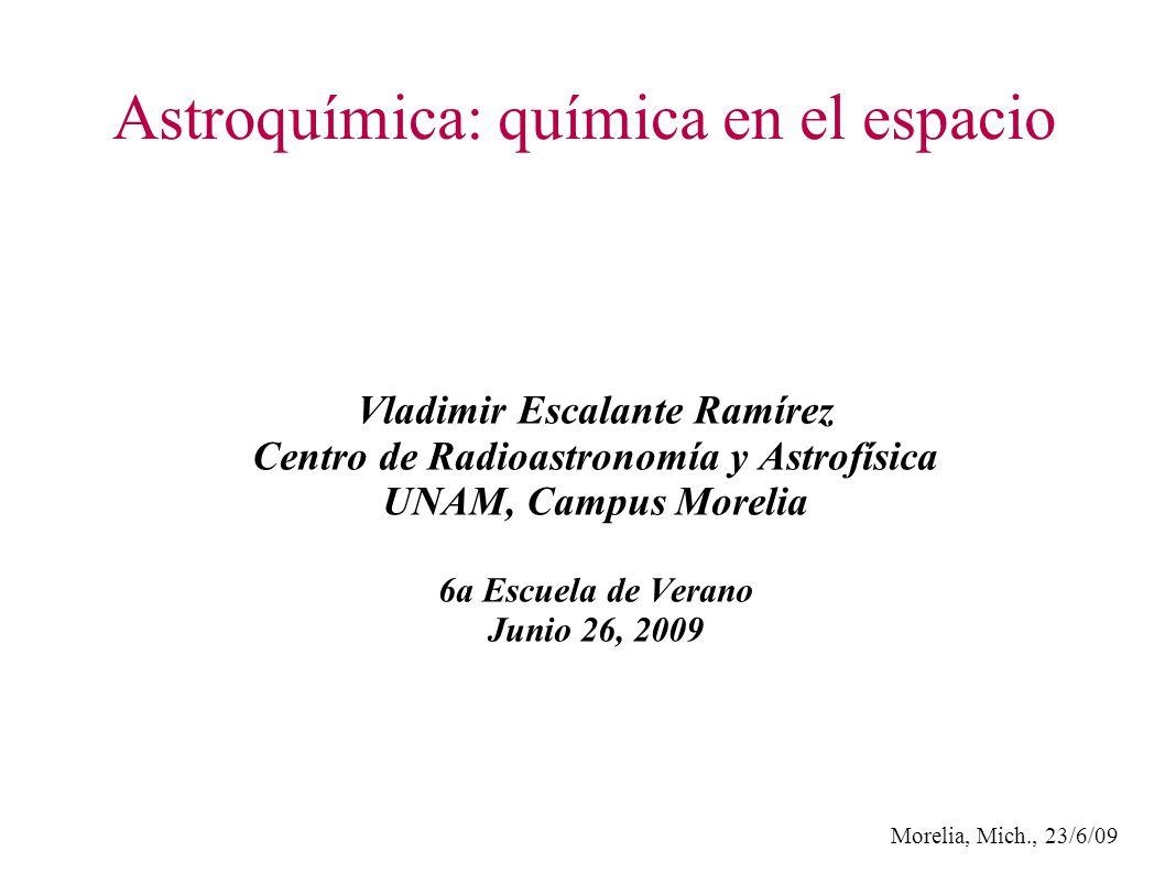 Morelia, Mich., 23/6/09 Astroquímica: química en el espacio Vladimir Escalante Ramírez Centro de Radioastronomía y Astrofísica UNAM, Campus Morelia 6a Escuela de Verano Junio 26, 2009