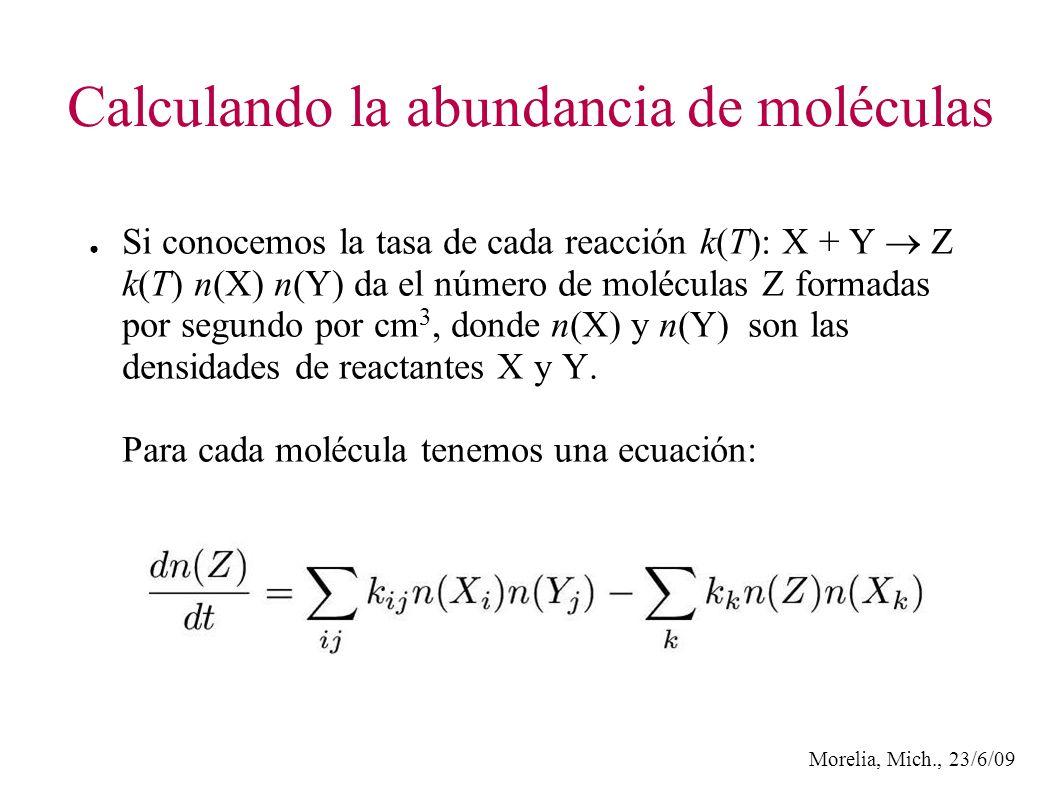 Morelia, Mich., 23/6/09 Calculando la abundancia de moléculas Si conocemos la tasa de cada reacción k(T): X + Y Z k(T) n(X) n(Y) da el número de moléculas Z formadas por segundo por cm 3, donde n(X) y n(Y) son las densidades de reactantes X y Y.