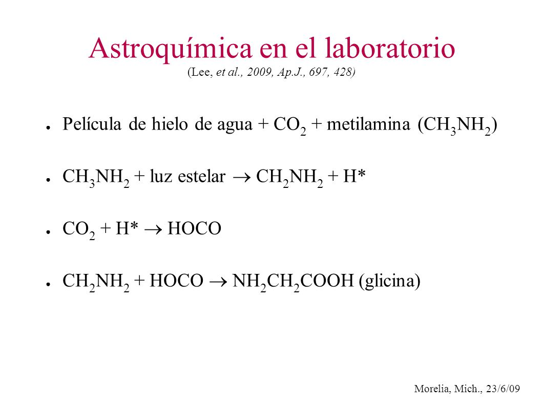 Morelia, Mich., 23/6/09 Astroquímica en el laboratorio (Lee, et al., 2009, Ap.J., 697, 428) Película de hielo de agua + CO 2 + metilamina CH 3 NH 2 ) CH 3 NH 2 + luz estelar CH 2 NH 2 + H* CO 2 + H* HOCO CH 2 NH 2 + HOCO NH 2 CH 2 COOH (glicina)