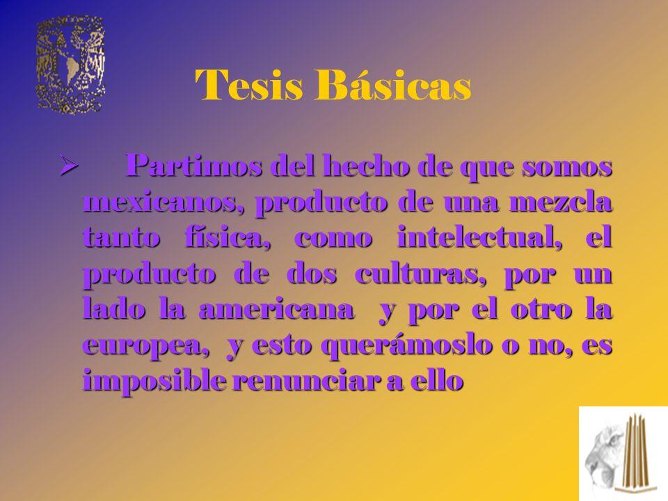 Tesis Básicas Partimos del hecho de que somos mexicanos, producto de una mezcla tanto física, como intelectual, el producto de dos culturas, por un la