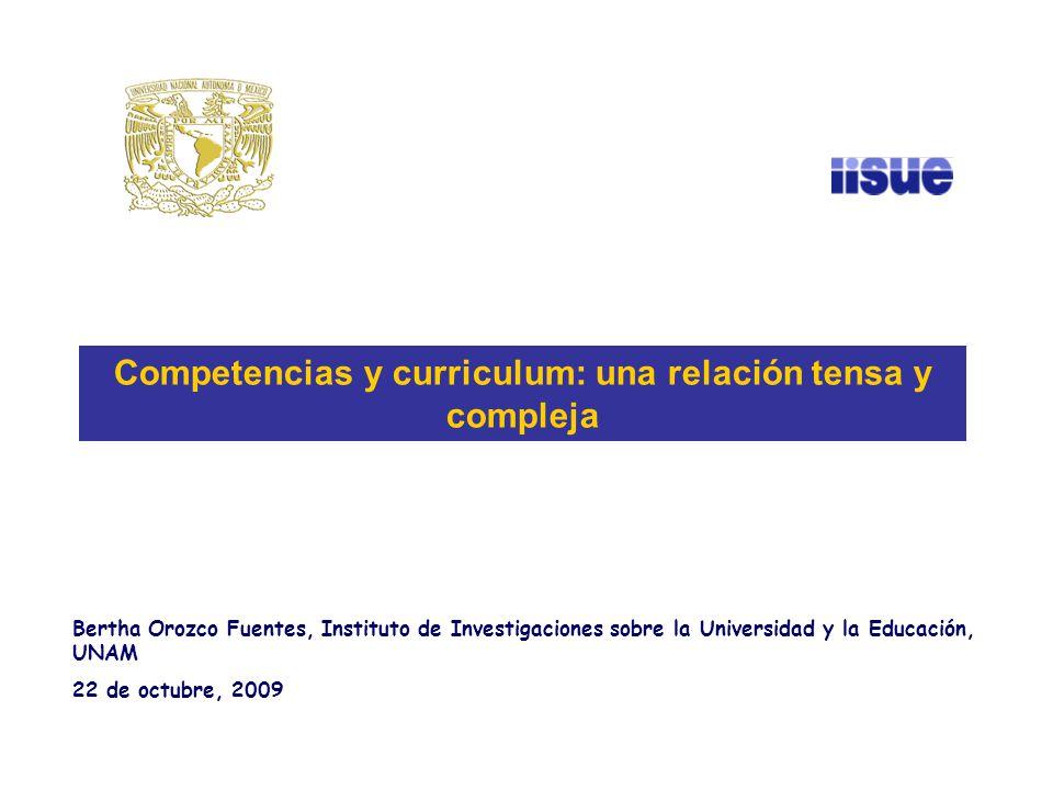 Bertha Orozco Fuentes, Instituto de Investigaciones sobre la Universidad y la Educación, UNAM 22 de octubre, 2009 Competencias y curriculum: una relación tensa y compleja