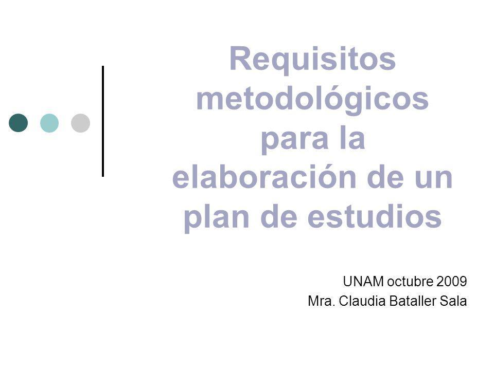 Requisitos metodológicos para la elaboración de un plan de estudios UNAM octubre 2009 Mra. Claudia Bataller Sala
