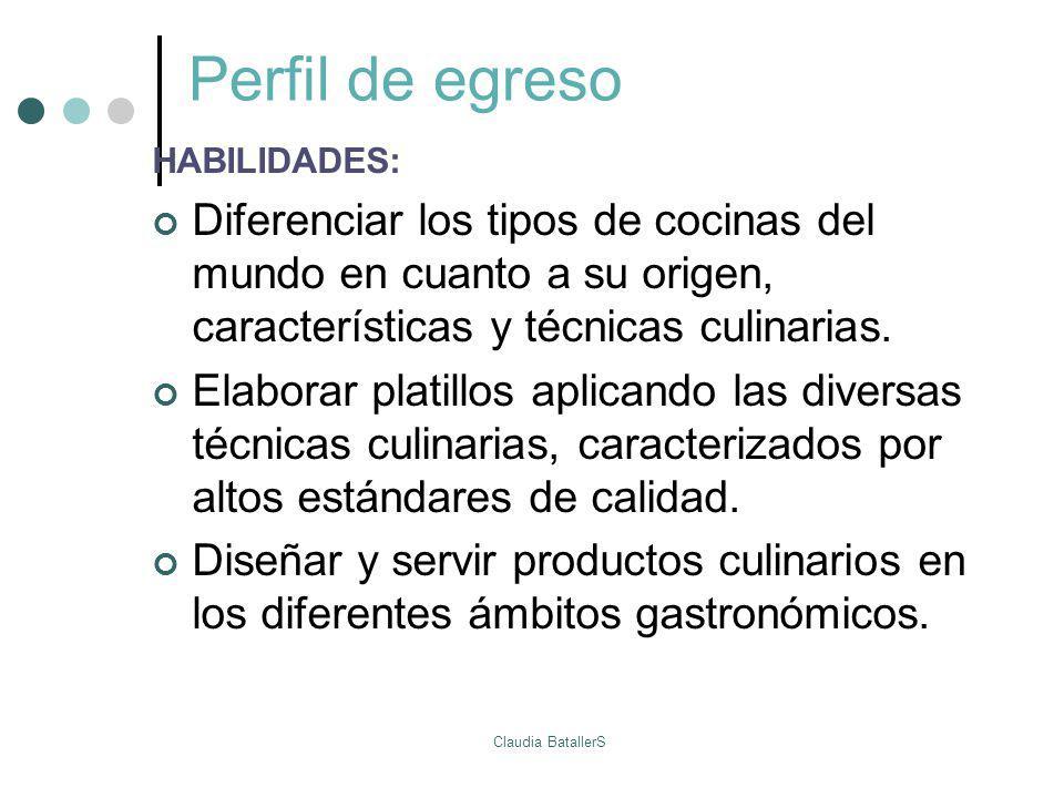 Perfil de egreso HABILIDADES: Diferenciar los tipos de cocinas del mundo en cuanto a su origen, características y técnicas culinarias. Elaborar platil