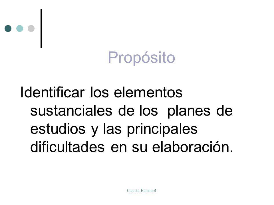 Propósito Identificar los elementos sustanciales de los planes de estudios y las principales dificultades en su elaboración. Claudia BatallerS