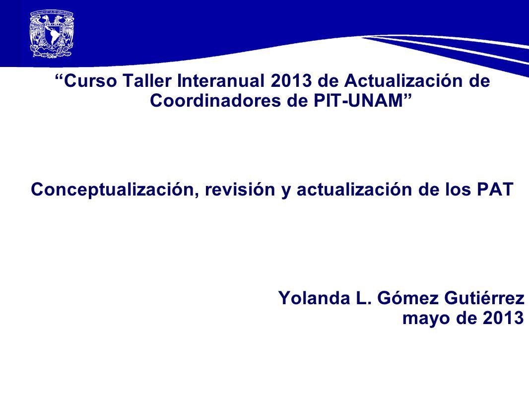Curso Taller Interanual 2013 de Actualización de Coordinadores de PIT-UNAM Conceptualización, revisión y actualización de los PAT Yolanda L. Gómez Gut