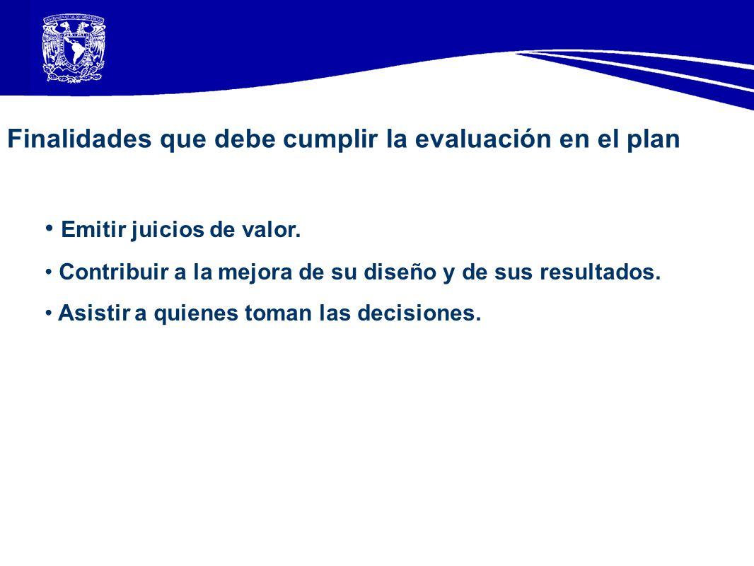 Finalidades que debe cumplir la evaluación en el plan Emitir juicios de valor. Contribuir a la mejora de su diseño y de sus resultados. Asistir a quie