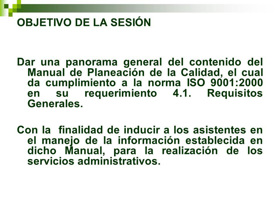 OBJETIVO DE LA SESIÓN Dar una panorama general del contenido del Manual de Planeación de la Calidad, el cual da cumplimiento a la norma ISO 9001:2000 en su requerimiento 4.1.