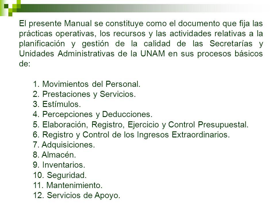 El presente Manual se constituye como el documento que fija las prácticas operativas, los recursos y las actividades relativas a la planificación y gestión de la calidad de las Secretarías y Unidades Administrativas de la UNAM en sus procesos básicos de: 1.
