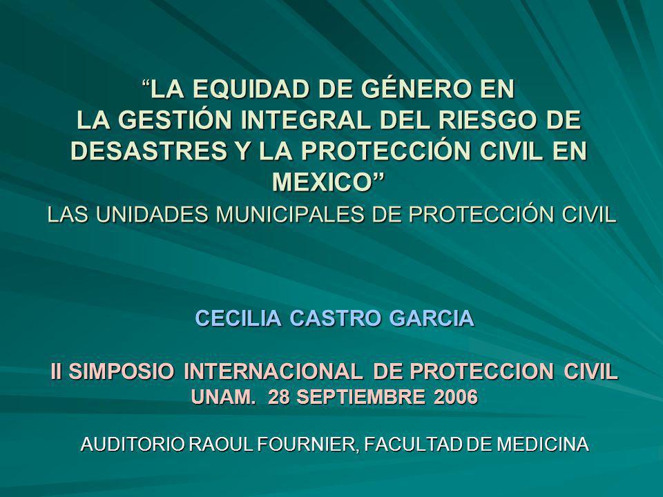 LA EQUIDAD DE GÉNERO EN LA GESTIÓN INTEGRAL DEL RIESGO DE DESASTRES Y LA PROTECCIÓN CIVIL EN MEXICO LAS UNIDADES MUNICIPALES DE PROTECCIÓN CIVILLA EQUIDAD DE GÉNERO EN LA GESTIÓN INTEGRAL DEL RIESGO DE DESASTRES Y LA PROTECCIÓN CIVIL EN MEXICO LAS UNIDADES MUNICIPALES DE PROTECCIÓN CIVIL CECILIA CASTRO GARCIA II SIMPOSIO INTERNACIONAL DE PROTECCION CIVIL UNAM.