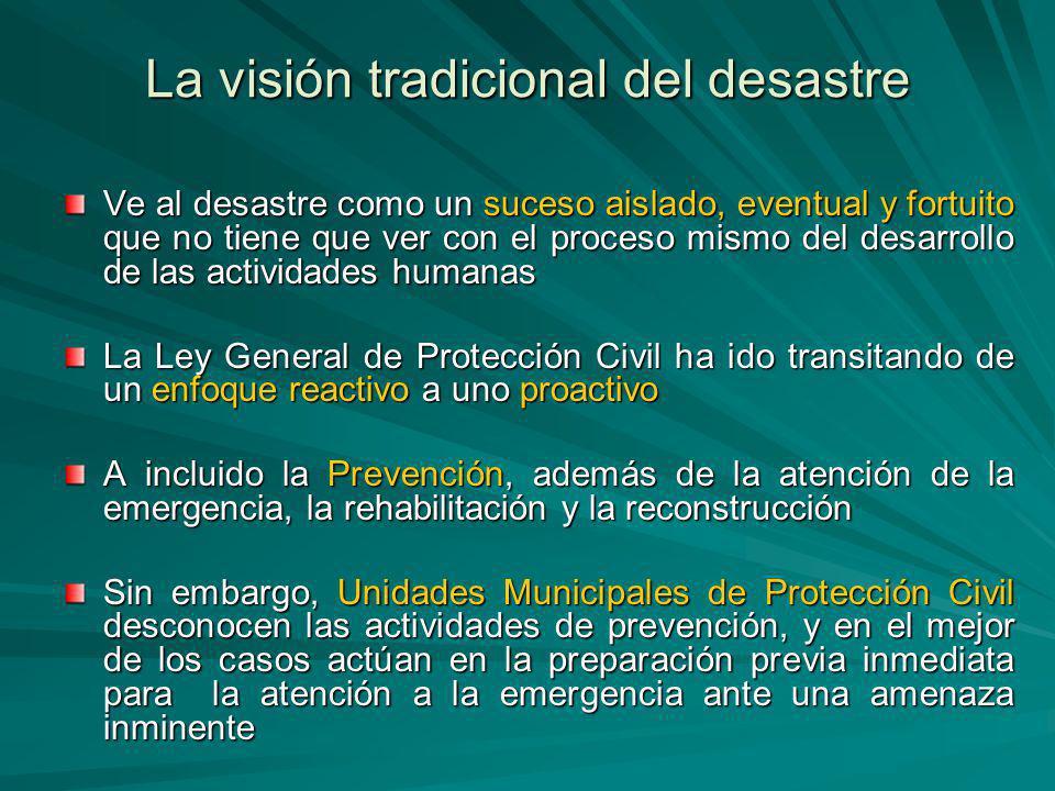 La visión tradicional del desastre Ve al desastre como un suceso aislado, eventual y fortuito que no tiene que ver con el proceso mismo del desarrollo