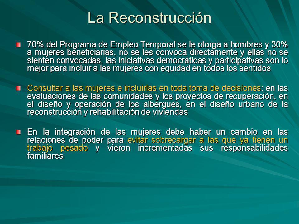 La Reconstrucción 70% del Programa de Empleo Temporal se le otorga a hombres y 30% a mujeres beneficiarias, no se les convoca directamente y ellas no se sienten convocadas, las iniciativas democráticas y participativas son lo mejor para incluir a las mujeres con equidad en todos los sentidos Consultar a las mujeres e incluirlas en toda toma de decisiones: en las evaluaciones de las comunidades y los proyectos de recuperación, en el diseño y operación de los albergues, en el diseño urbano de la reconstrucción y rehabilitación de viviendas En la integración de las mujeres debe haber un cambio en las relaciones de poder para evitar sobrecargar a las que ya tienen un trabajo pesado y vieron incrementadas sus responsabilidades familiares