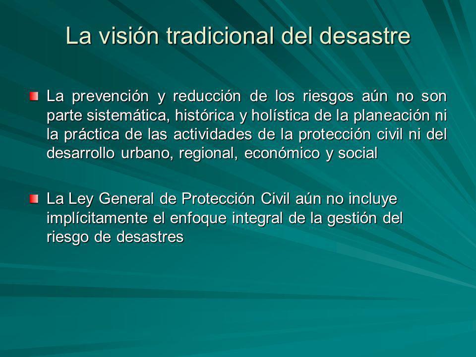La visión tradicional del desastre La prevención y reducción de los riesgos aún no son parte sistemática, histórica y holística de la planeación ni la