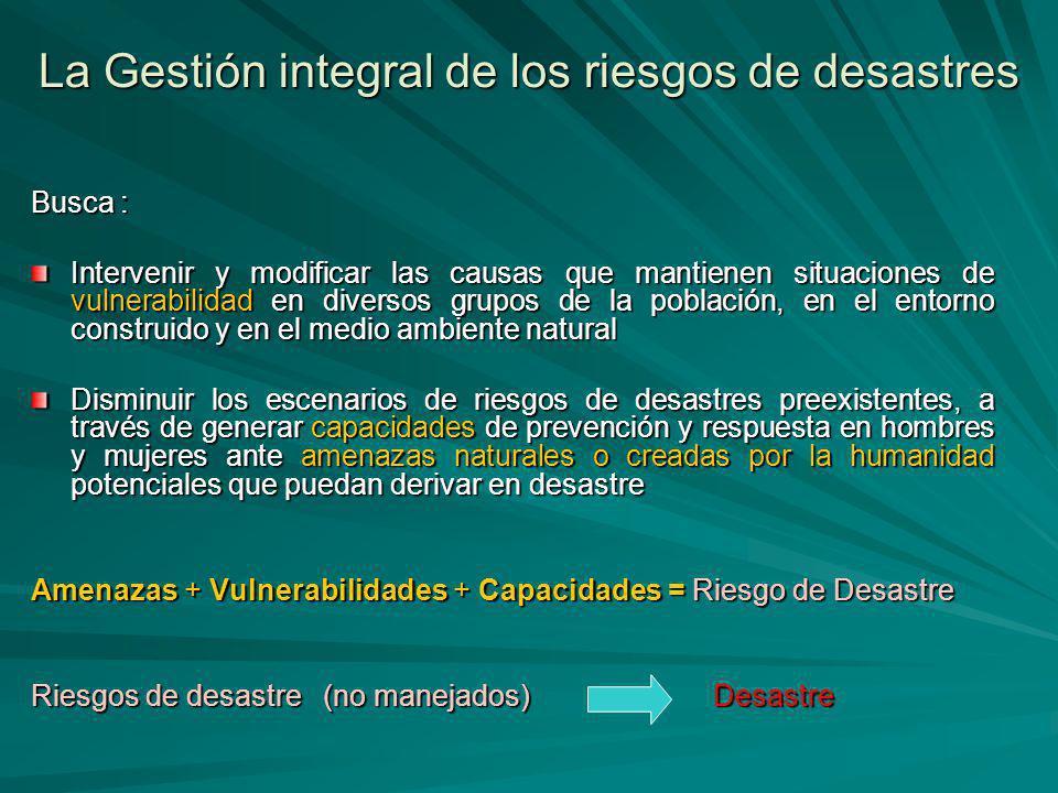 La Gestión integral de los riesgos de desastres Busca : Intervenir y modificar las causas que mantienen situaciones de vulnerabilidad en diversos grup