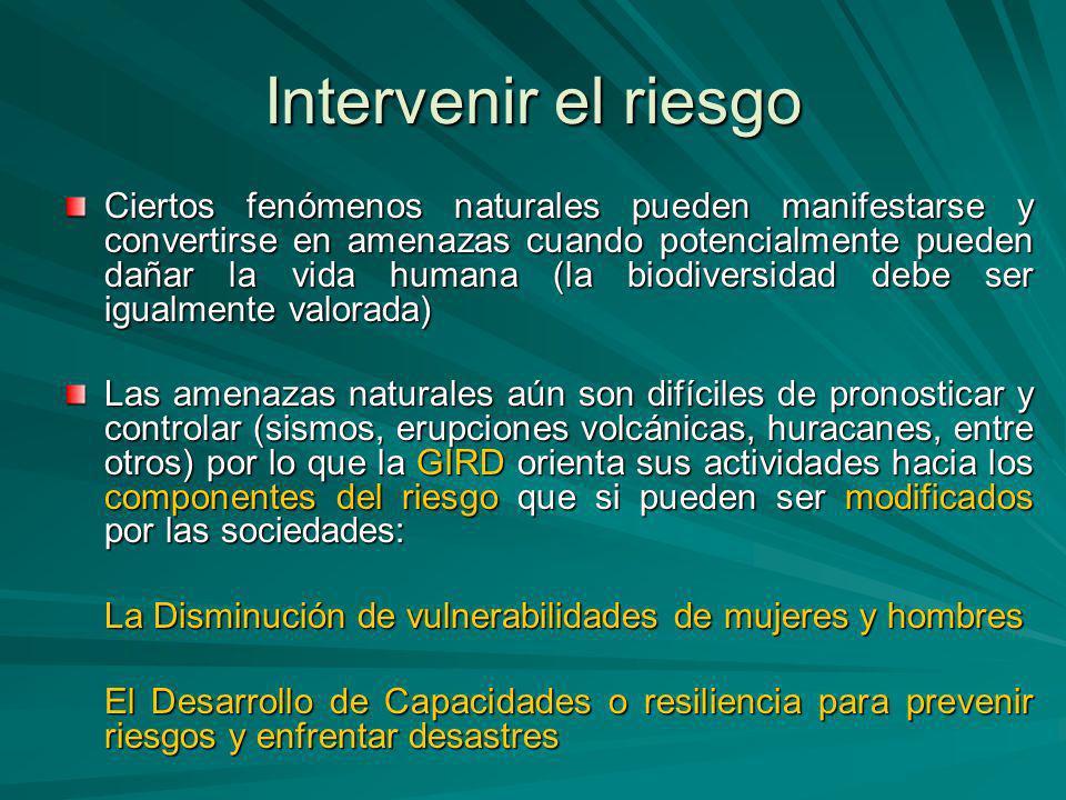 Intervenir el riesgo Ciertos fenómenos naturales pueden manifestarse y convertirse en amenazas cuando potencialmente pueden dañar la vida humana (la b