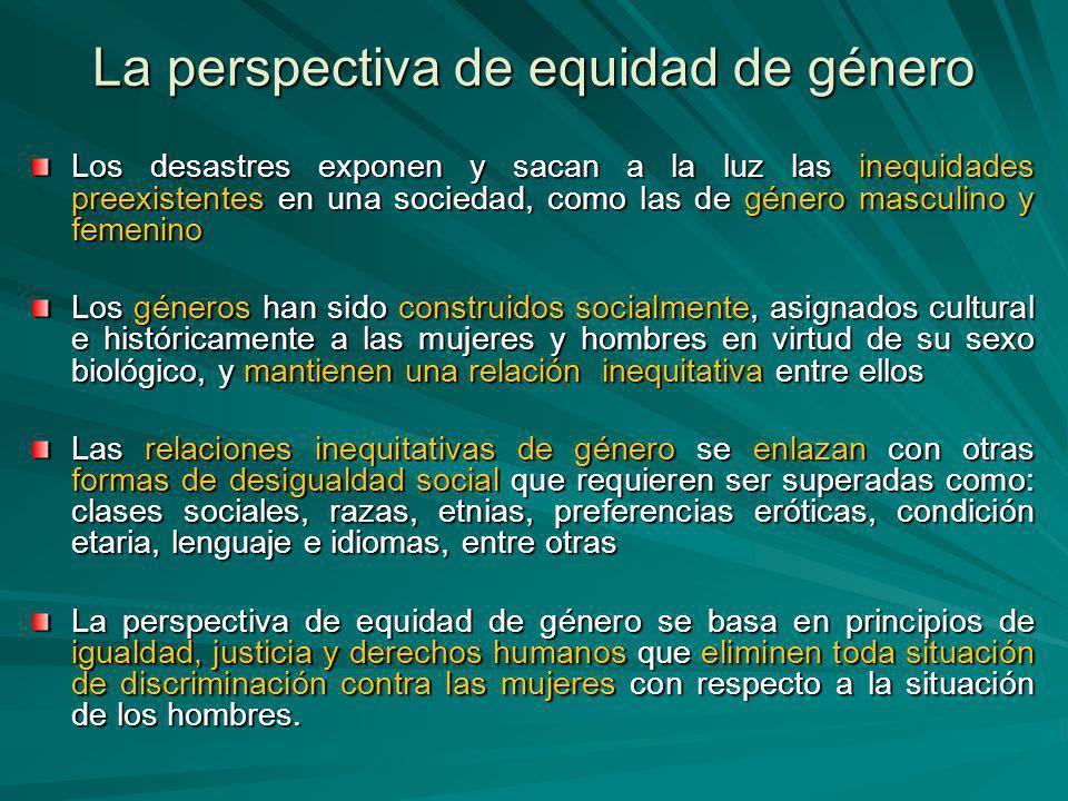 La perspectiva de equidad de género Los desastres exponen y sacan a la luz las inequidades preexistentes en una sociedad, como las de género masculino