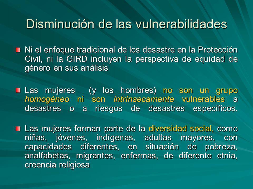 Disminución de las vulnerabilidades Ni el enfoque tradicional de los desastre en la Protección Civil, ni la GIRD incluyen la perspectiva de equidad de