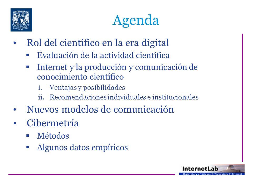 Agenda Rol del científico en la era digital Evaluación de la actividad científica Internet y la producción y comunicación de conocimiento científico i.Ventajas y posibilidades ii.Recomendaciones individuales e institucionales Nuevos modelos de comunicación Cibermetría Métodos Algunos datos empíricos
