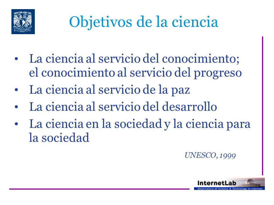 Objetivos de la ciencia La ciencia al servicio del conocimiento; el conocimiento al servicio del progreso La ciencia al servicio de la paz La ciencia al servicio del desarrollo La ciencia en la sociedad y la ciencia para la sociedad UNESCO, 1999