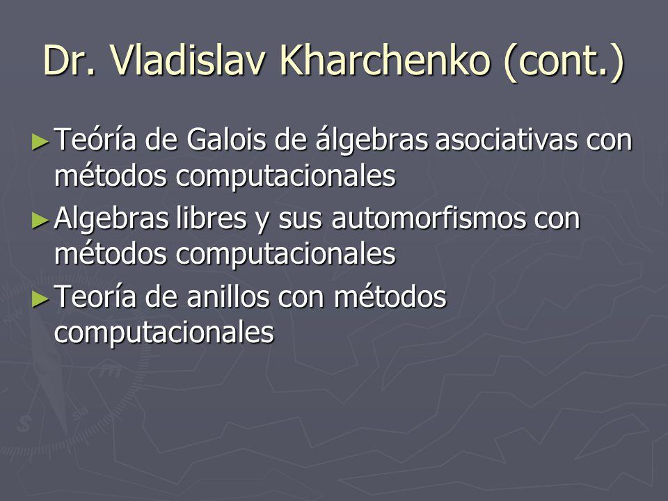 Dr. Vladislav Kharchenko (cont.) Teóría de Galois de álgebras asociativas con métodos computacionales Teóría de Galois de álgebras asociativas con mét