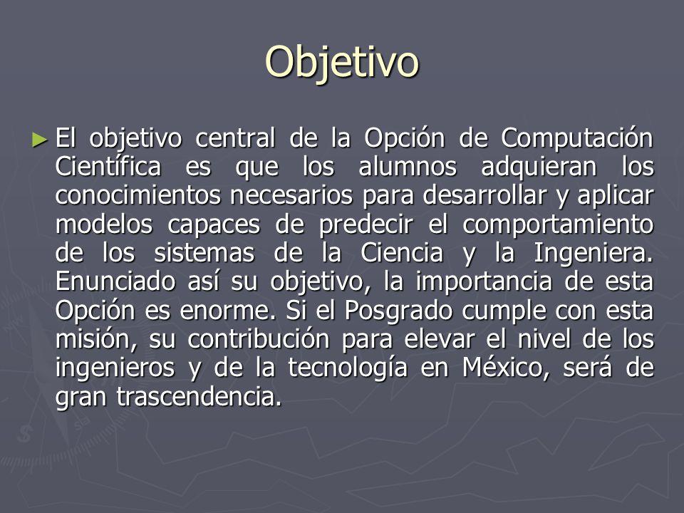 Objetivo El objetivo central de la Opción de Computación Científica es que los alumnos adquieran los conocimientos necesarios para desarrollar y aplic